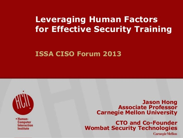 ©2009CarnegieMellonUniversity:1 Leveraging Human Factors for Effective Security Training ISSA CISO Forum 2013 Jason Hong A...