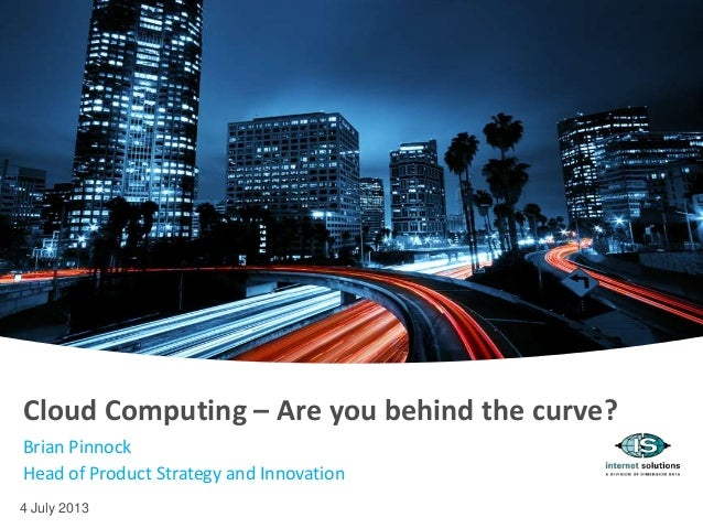 4 July 2013 Cloud Computing – Are you behind the curve? Brian Pinnock Head of Product Strategy and Innovation
