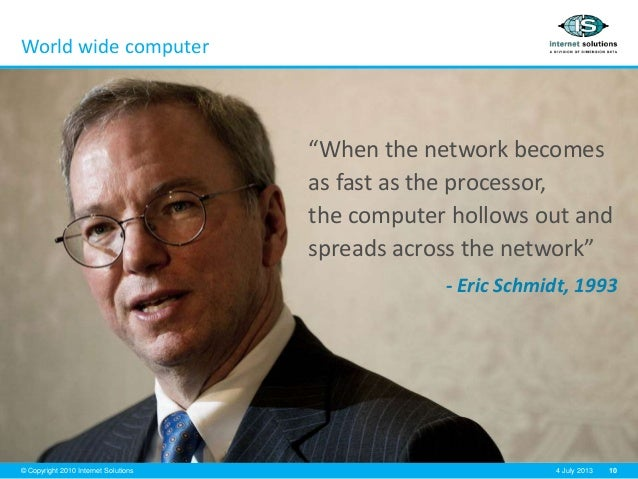 """10© Copyright 2010 Internet Solutions 4 July 2013 World wide computer """"When the network becomes as fast as the processor, ..."""