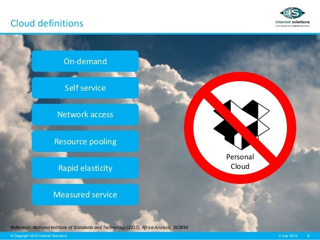3© Copyright 2010 Internet Solutions 4 July 2013 Cloud definitions Reference: National Institute of Standards and Technolo...