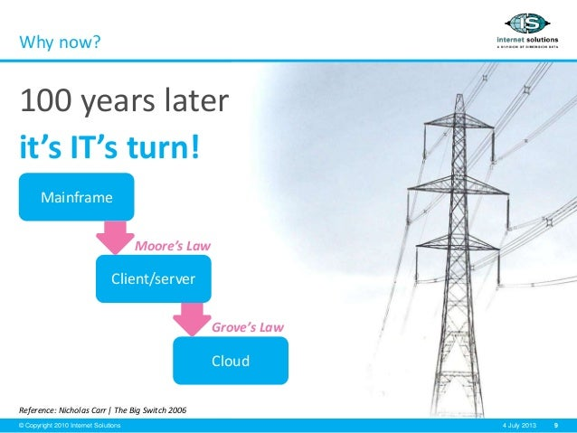 9© Copyright 2010 Internet Solutions 4 July 2013 Why now? 100 years later it's IT's turn! Reference: Nicholas Carr   The B...