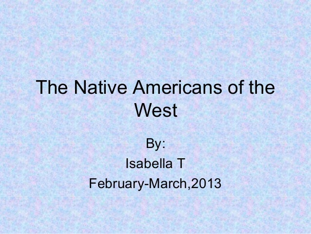 The Native Americans of the           West              By:           Isabella T      February-March,2013