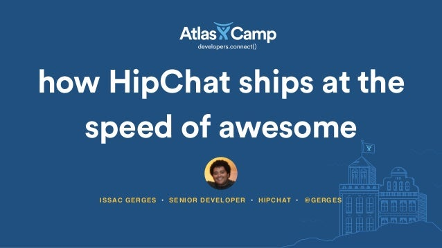 how HipChat ships at the speed of awesome ISSAC GERGES • SENIOR DEVELOPER • HIPCHAT • @GERGES