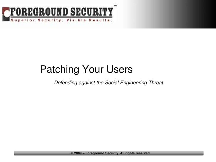 Patching Your Users   Defending against the Social Engineering Threat              © 2009 – Foreground Security. All right...