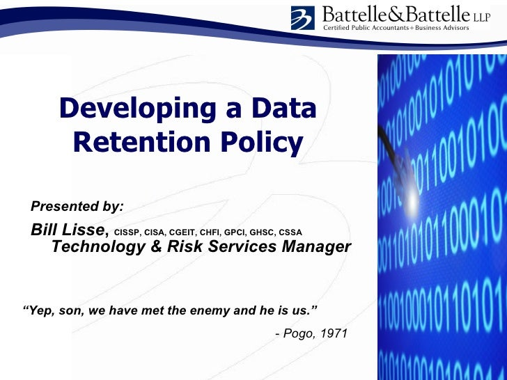 """Developing a Data Retention Policy """" Yep, son, we have met the enemy and he is us.""""   -  Pogo, 1971 Presented by: Bill Lis..."""