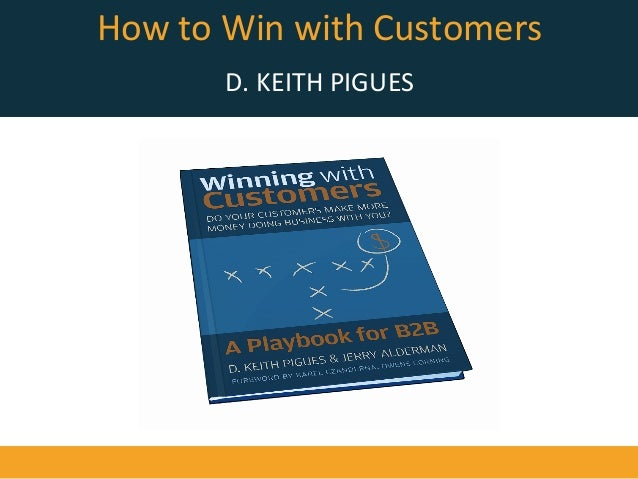 How	   to	   Win	   with	   Customers	    	    D.	   KEITH	   PIGUES