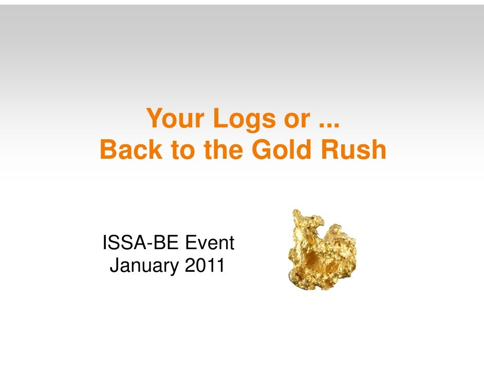 Your Logs or ... Back to the Gold Rush   ISSA-BE Event  January 2011
