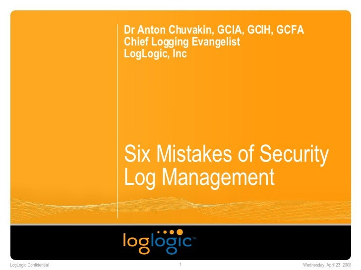Six Mistakes of Security Log Management  Dr Anton Chuvakin, GCIA, GCIH, GCFA Chief Logging Evangelist LogLogic, Inc