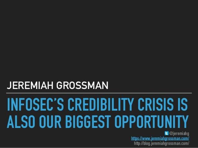 INFOSEC'S CREDIBILITY CRISIS IS ALSO OUR BIGGEST OPPORTUNITY JEREMIAH GROSSMAN @jeremiahg https://www.jeremiahgrossman.com...