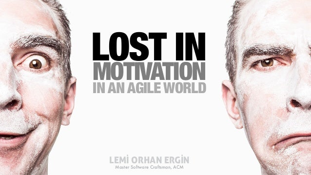 IN AN AGILE WORLD LOST IN MOTIVATION LEMİ ORHAN ERGİN Master Software Craftsman, ACM