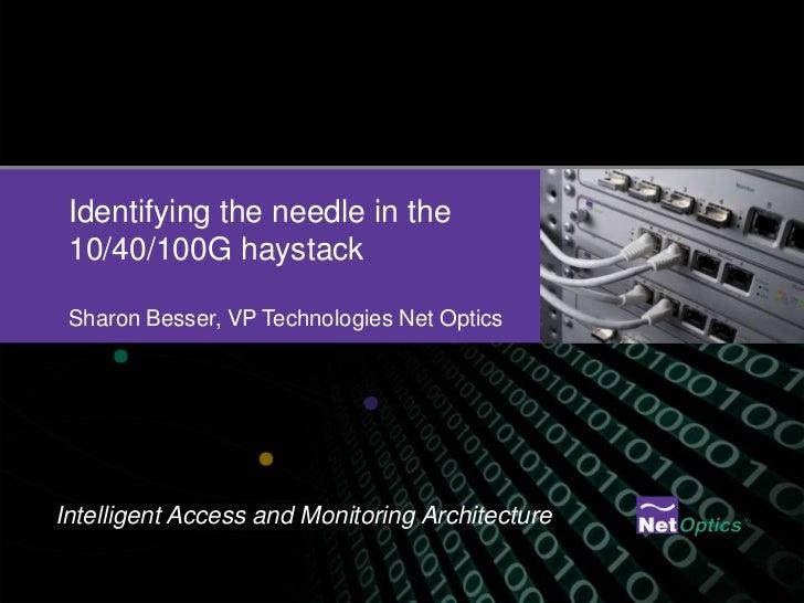 Identifying the needle in the 10/40/100G haystackSharon Besser, VP Technologies Net Optics <br />Intelligent Access and Mo...