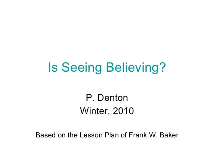 Is Seeing Believing? P. Denton Winter, 2010 Based on the Lesson Plan of Frank W. Baker