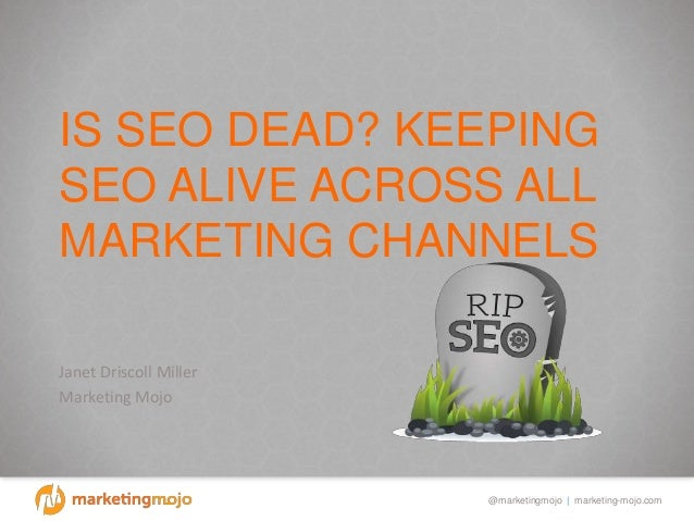 @marketingmojo | marketing-mojo.com IS SEO DEAD? KEEPING SEO ALIVE ACROSS ALL MARKETING CHANNELS Janet Driscoll Miller Mar...