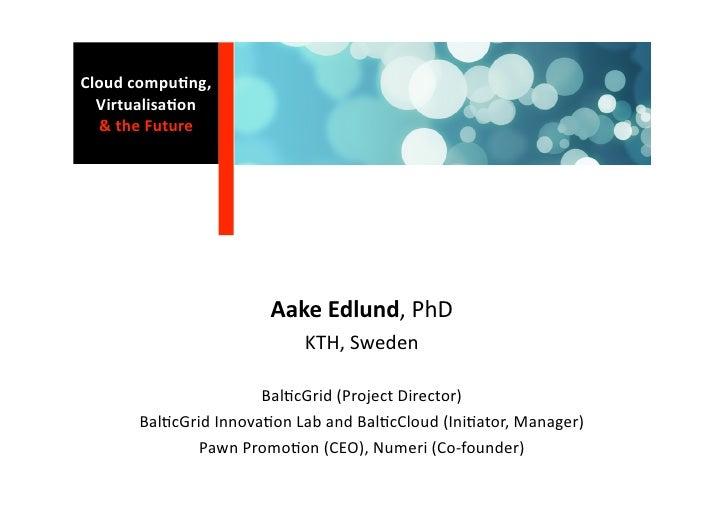 Cloudcompu0ng,   Virtualisa0on   &theFuture                            AakeEdlund,PhD                            ...