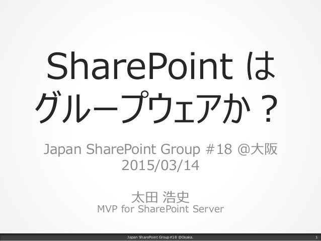 SharePoint は グループウェアか? Japan SharePoint Group #18 @大阪 2015/03/14 太田 浩史 MVP for SharePoint Server Japan SharePoint Group#18...