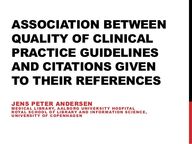 ASSOCIATION BETWEEN QUALITY OF CLINICAL PRACTICE GUIDELINES AND CITATIONS GIVEN TO THEIR REFERENCES JENS PETER ANDERSEN ME...