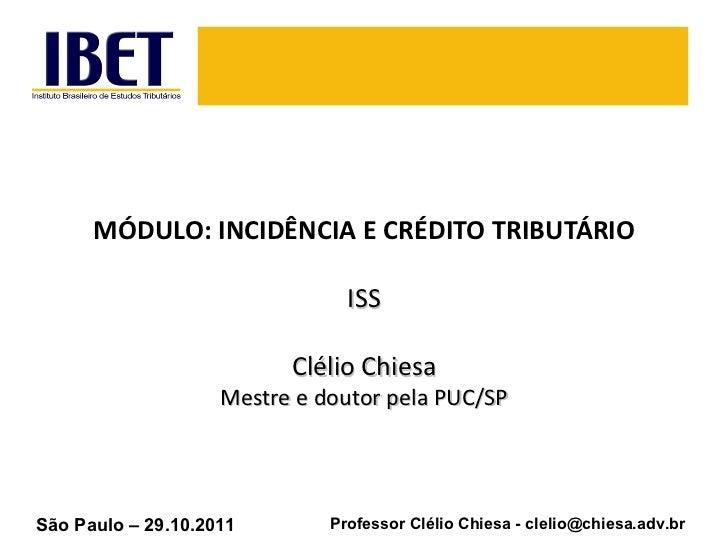 MÓDULO: INCIDÊNCIA E CRÉDITO TRIBUTÁRIO ISS Clélio Chiesa Mestre e doutor pela PUC/SP