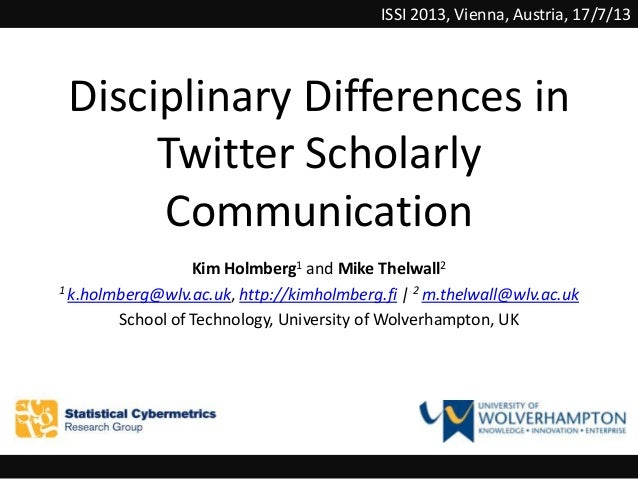 Disciplinary Differences in Twitter Scholarly Communication Kim Holmberg1 and Mike Thelwall2 1 k.holmberg@wlv.ac.uk, http:...