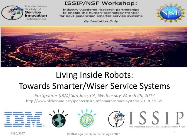 Jim Spohrer (IBM) San Jose, CA, Wednesday March 29, 2017 http://www.slideshare.net/spohrer/issip-nsf-smart-service-systems...