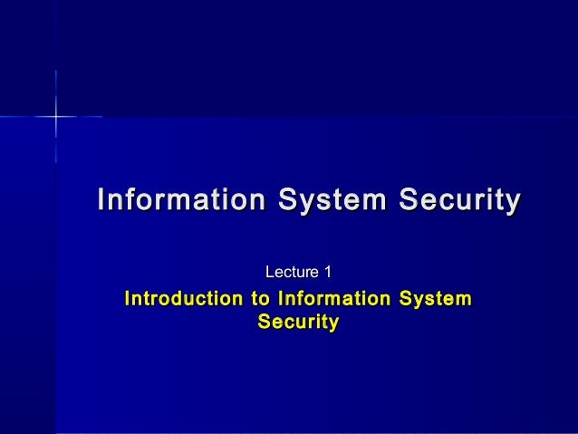 Information System SecurityInformation System SecurityLecture 1Lecture 1Introduction to Information SystemIntroduction to ...