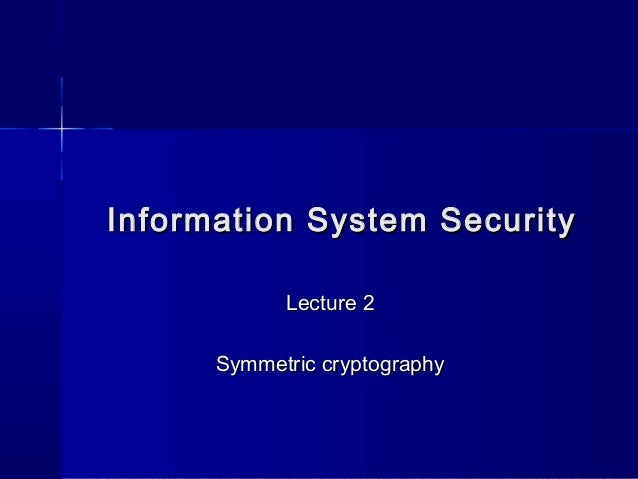 Information System SecurityInformation System SecurityLecture 2Lecture 2Symmetric cryptographySymmetric cryptography