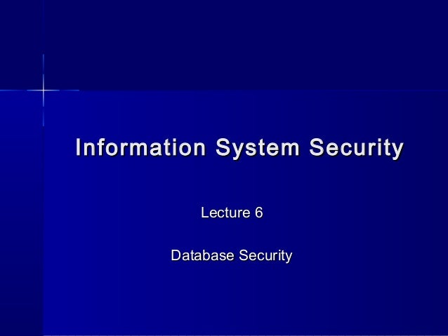 Information System SecurityInformation System SecurityLecture 6Lecture 6Database SecurityDatabase Security