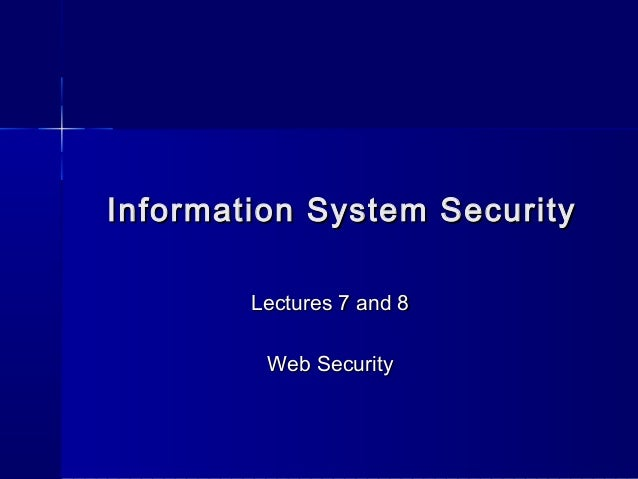 Information System SecurityInformation System SecurityLectures 7 and 8Lectures 7 and 8Web SecurityWeb Security