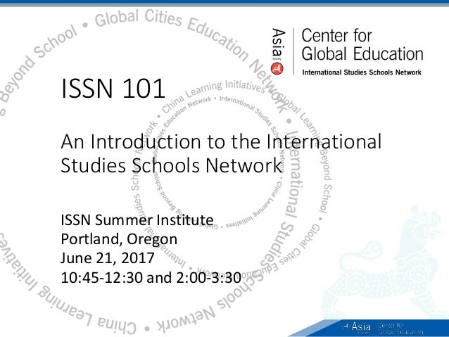 ISSN 101 An Introduction to the International Studies Schools Network ISSN Summer Institute Portland, Oregon June 21, 2017...