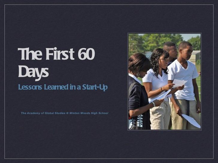 The First 60 Days <ul><li>Lessons Learned in a Start-Up </li></ul><ul><li>The Academy of Global Studies @ Winton Woods Hig...