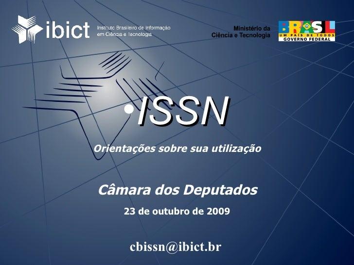 Orientações sobre sua utilização Câmara dos Deputados 23 de outubro de 2009 <ul><li>ISSN </li></ul>[email_address]