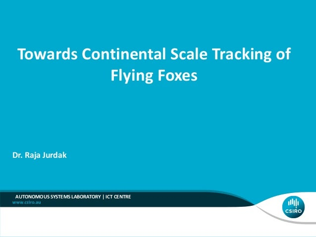 AUTONOMOUS SYSTEMS LABORATORY | ICT CENTRE Dr. Raja Jurdak Towards Continental Scale Tracking of Flying Foxes