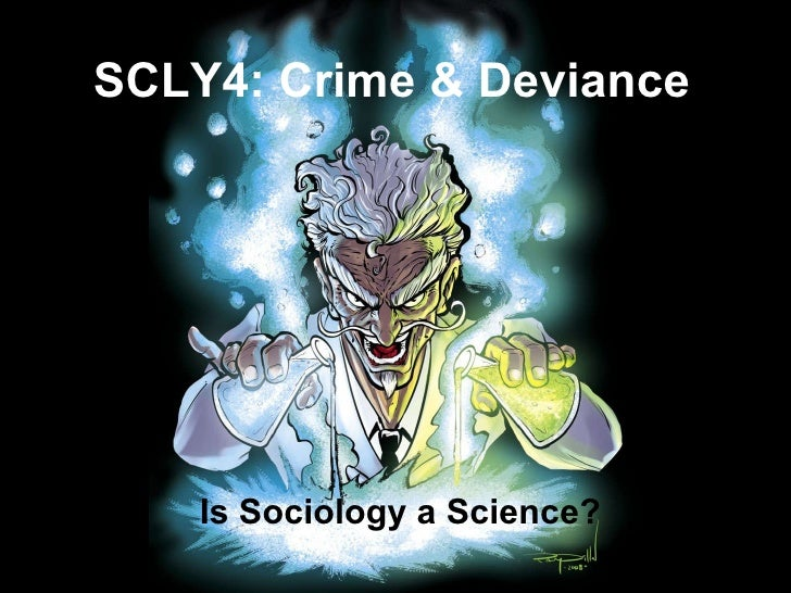 Is Sociology a Science? SCLY4: Crime & Deviance