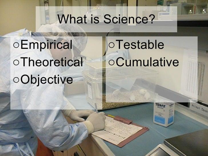 What is Science? <ul><li>Empirical </li></ul><ul><li>Theoretical </li></ul><ul><li>Objective </li></ul><ul><li>Testable  <...