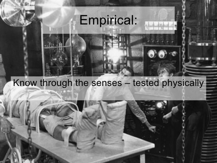 Empirical: <ul><li>Know through the senses – tested physically </li></ul>