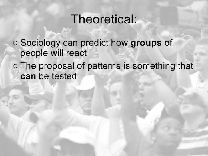 Theoretical: <ul><li>Sociology can predict how  groups  of people will react  </li></ul><ul><li>The proposal of patterns i...