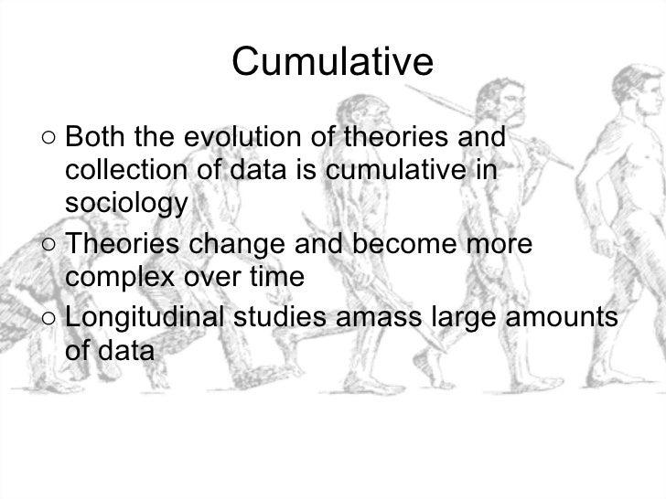 Cumulative <ul><li>Both the evolution of theories and collection of data is cumulative in sociology </li></ul><ul><li>Theo...