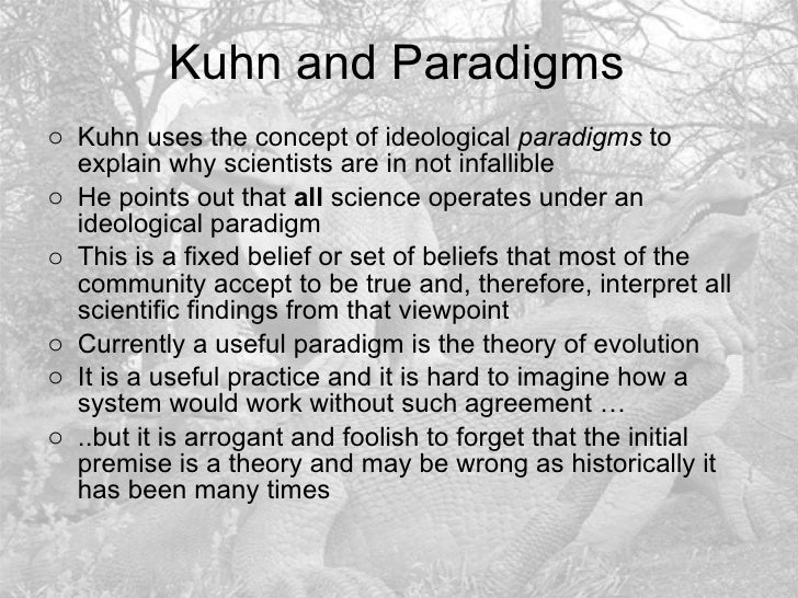 Kuhn and Paradigms <ul><li>Kuhn uses the concept of ideological  paradigms  to explain why scientists are in not infallibl...