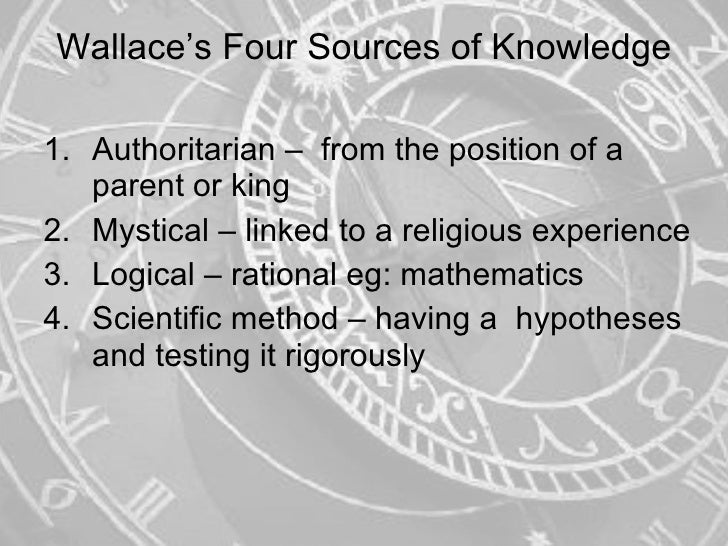 Wallace's Four Sources of Knowledge <ul><li>Authoritarian –  from the position of a parent or king </li></ul><ul><li>Mysti...