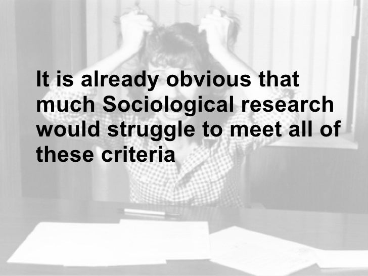 <ul><li>It is already obvious that much Sociological research would struggle to meet all of these criteria </li></ul>