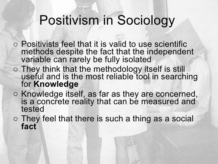 Positivism in Sociology  <ul><li>Positivists feel that it is valid to use scientific methods despite the fact that the ind...