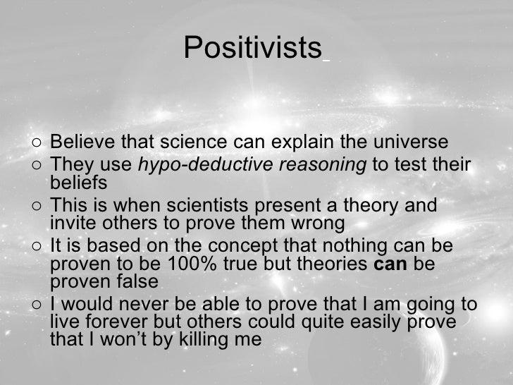 Positivists   <ul><li>Believe that science can explain the universe </li></ul><ul><li>They use  hypo-deductive reasoning  ...