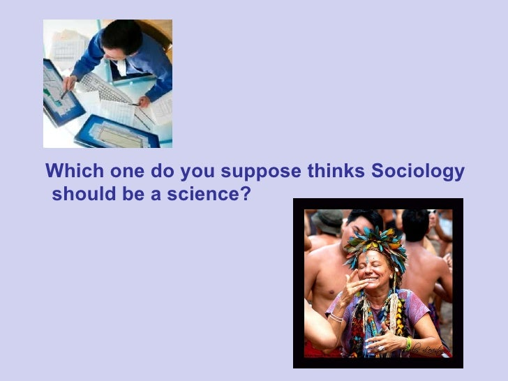 is sociology a science essay Is sociology a science a classroom exercise for promoting discussion the question of whether sociology is a science has a long history in the discipline.