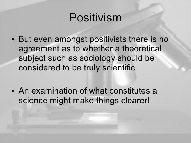 Positivism <ul><li>But even amongst positivists there is no agreement as to whether a theoretical subject such as sociolog...