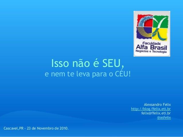 Isso não é SEU, e nem te leva para o CÉU! Alexsandro Felix http://blog.ffelix.eti.br felix@ffelix.eti.br @asfelix Cascavel...