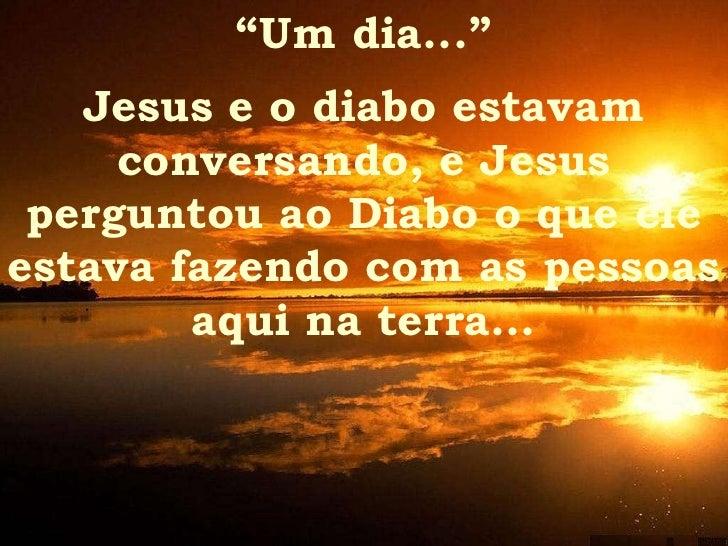 """"""" Um dia..."""" Jesus e o diabo estavam conversando, e Jesus perguntou ao Diabo o que ele estava fazendo com as pessoas aqui ..."""