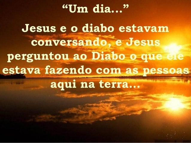 """""""Um dia...""""   Jesus e o diabo estavam     conversando, e Jesus perguntou ao Diabo o que eleestava fazendo com as pessoas  ..."""