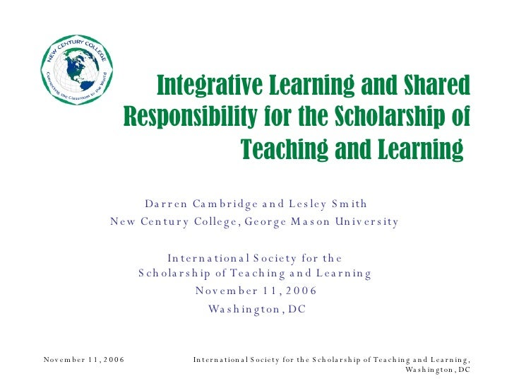 Integrative Learning and Shared Responsibility for the Scholarship of Teaching and Learning   Darren Cambridge and Lesley ...