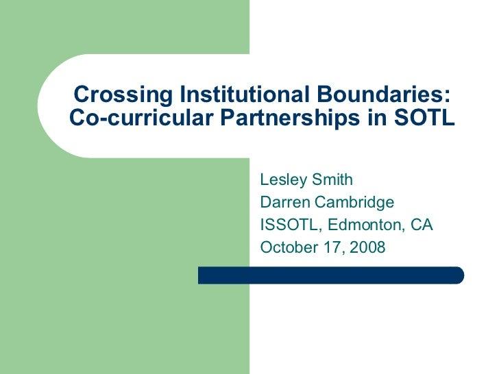 Crossing Institutional Boundaries: Co-curricular Partnerships in SOTL Lesley Smith Darren Cambridge  ISSOTL, Edmonton, CA ...