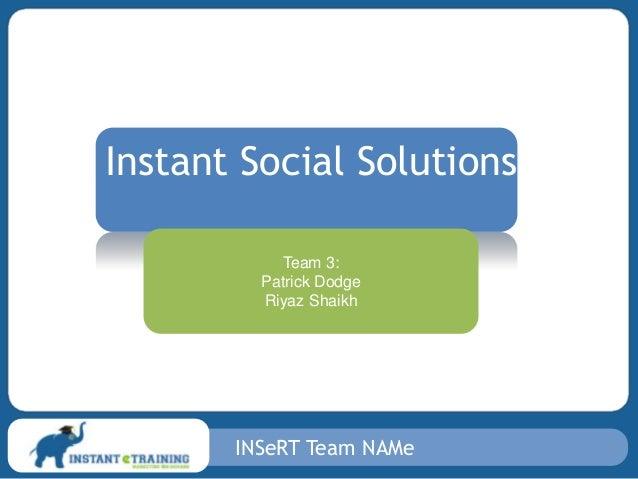 INSeRT Team NAMe Instant Social Solutions Team 3: Patrick Dodge Riyaz Shaikh