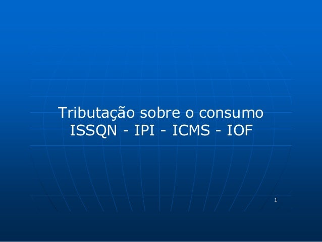 1  Tributação sobre o consumo  ISSQN - IPI - ICMS - IOF